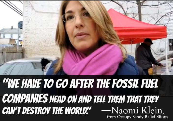 We have to go after the fossil fuel companies head on and tell them that they can't destroy the world.--Naomi Klein